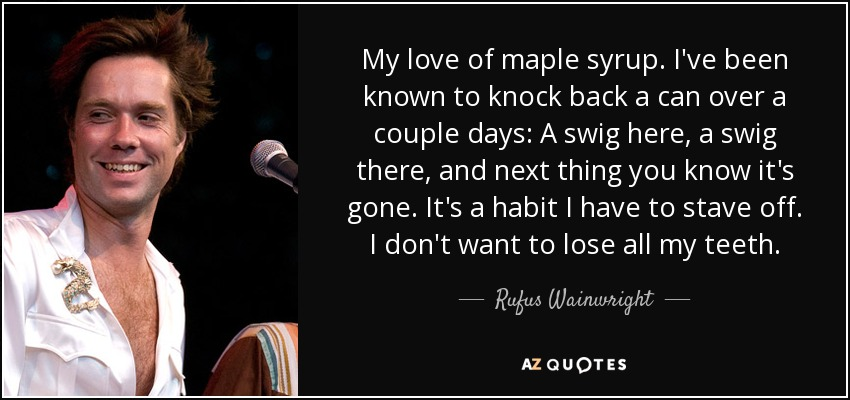 My love of maple syrup. I've been known to knock back a can over a couple days: A swig here, a swig there, and next thing you know it's gone. It's a habit I have to stave off. I don't want to lose all my teeth. - Rufus Wainwright