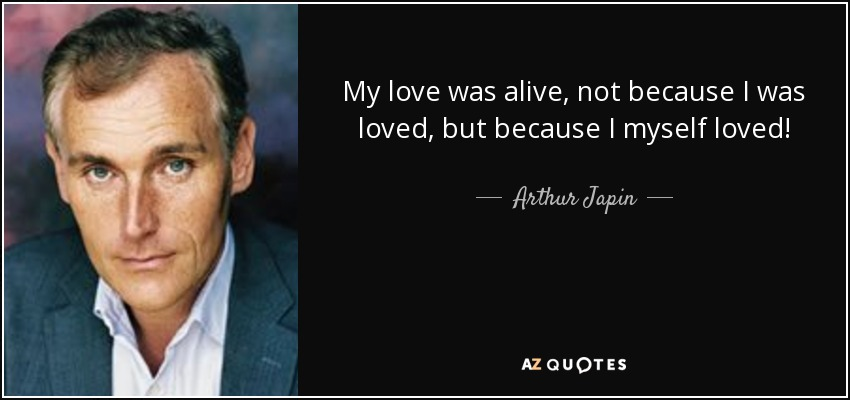 My love was alive, not because I was loved, but because I myself loved! - Arthur Japin