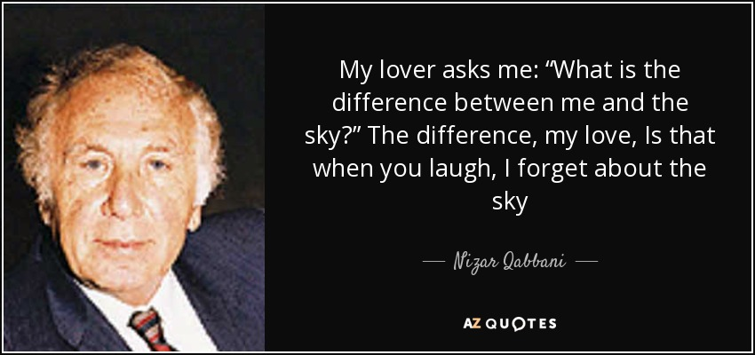 "My lover asks me: ""What is the difference between me and the sky?"" The difference, my love, Is that when you laugh, I forget about the sky - Nizar Qabbani"