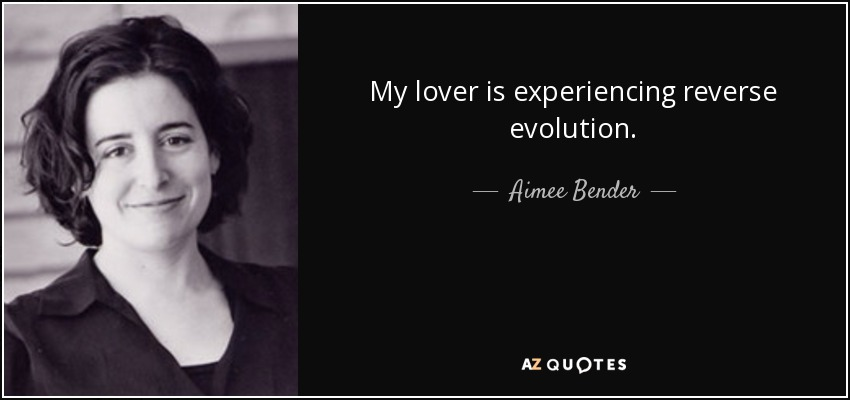 My lover is experiencing reverse evolution. - Aimee Bender