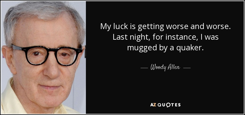 My luck is getting worse and worse. Last night, for instance, I was mugged by a quaker. - Woody Allen