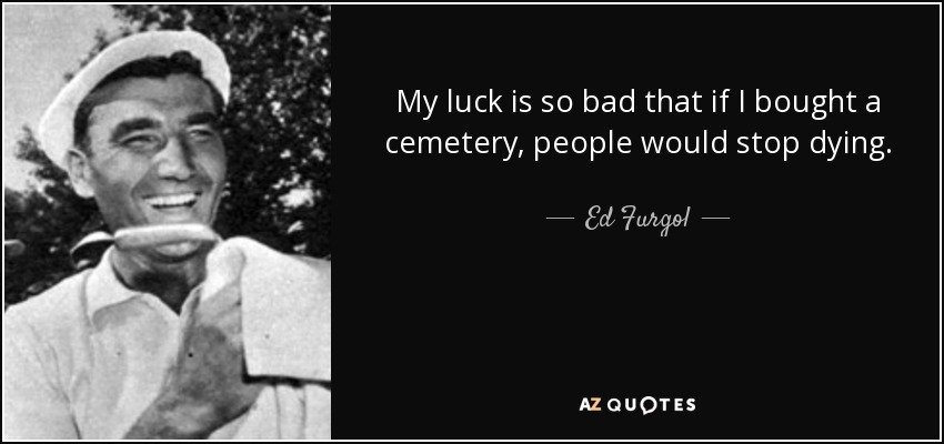 My luck is so bad that if I bought a cemetery, people would stop dying. - Ed Furgol