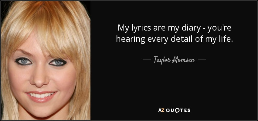 My lyrics are my diary - you're hearing every detail of my life. - Taylor Momsen