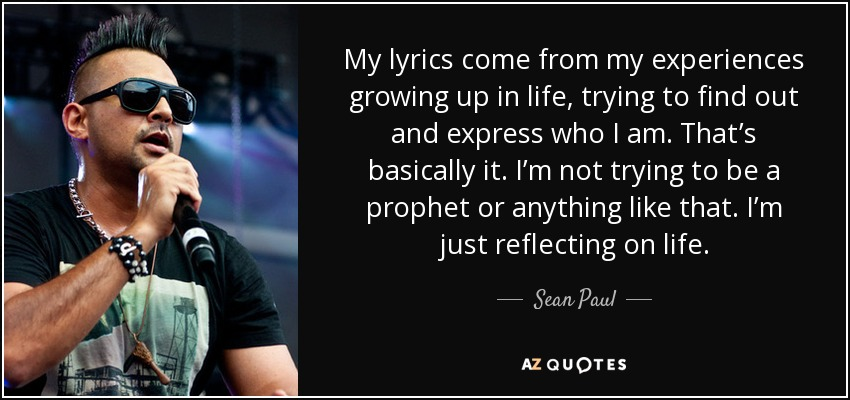 My lyrics come from my experiences growing up in life, trying to find out and express who I am. That's basically it. I'm not trying to be a prophet or anything like that. I'm just reflecting on life. - Sean Paul