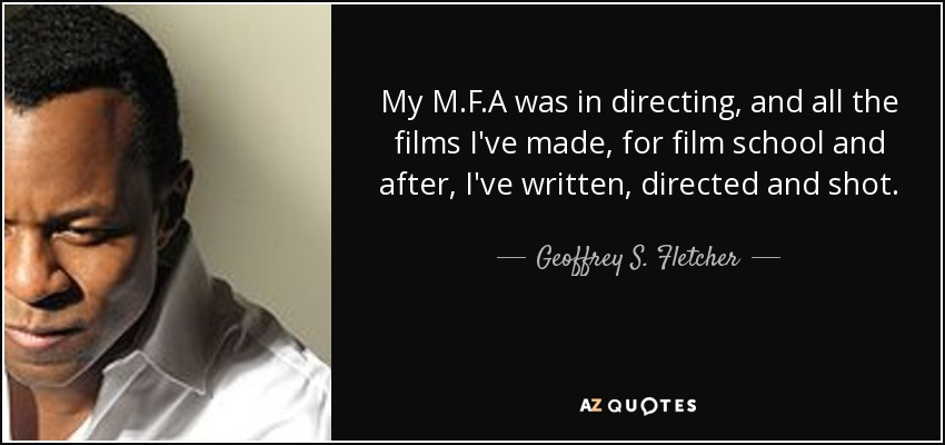 My M.F.A was in directing, and all the films I've made, for film school and after, I've written, directed and shot. - Geoffrey S. Fletcher