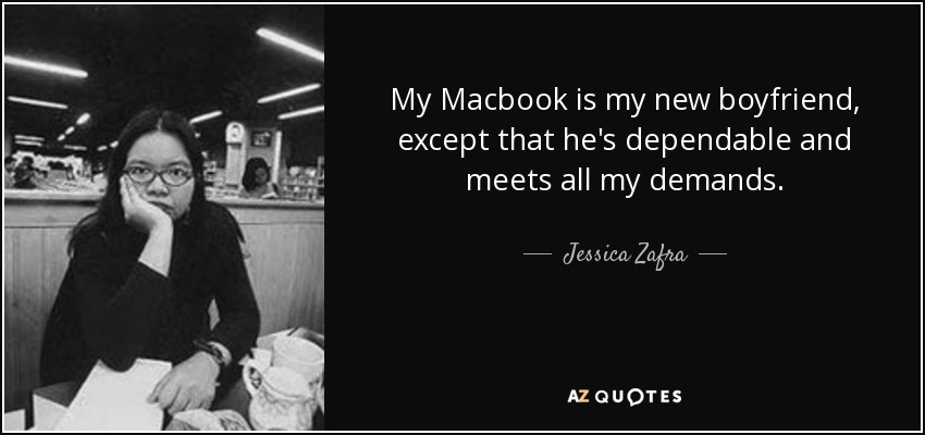 My Macbook is my new boyfriend, except that he's dependable and meets all my demands. - Jessica Zafra