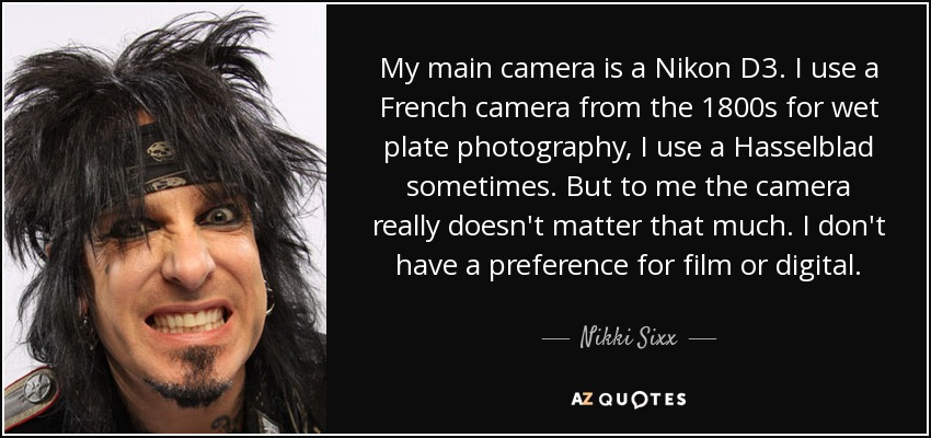 My main camera is a Nikon D3. I use a French camera from the 1800s for wet plate photography, I use a Hasselblad sometimes. But to me the camera really doesn't matter that much. I don't have a preference for film or digital. - Nikki Sixx