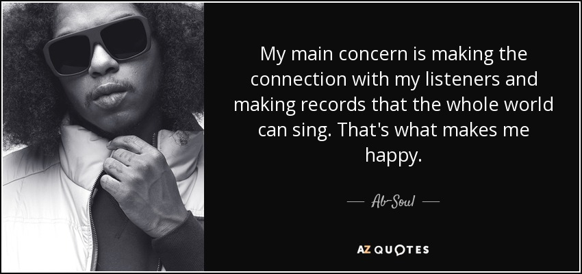 My main concern is making the connection with my listeners and making records that the whole world can sing. That's what makes me happy. - Ab-Soul