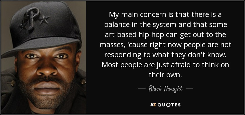 My main concern is that there is a balance in the system and that some art-based hip-hop can get out to the masses, 'cause right now people are not responding to what they don't know. Most people are just afraid to think on their own. - Black Thought