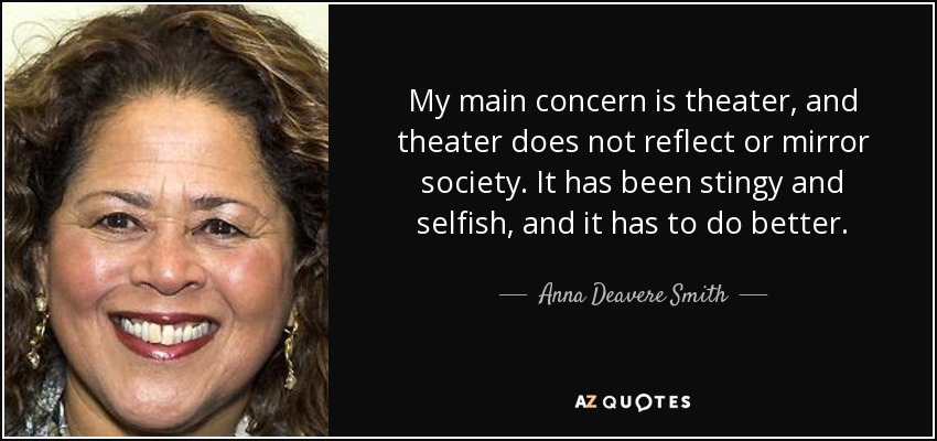 My main concern is theater, and theater does not reflect or mirror society. It has been stingy and selfish, and it has to do better. - Anna Deavere Smith