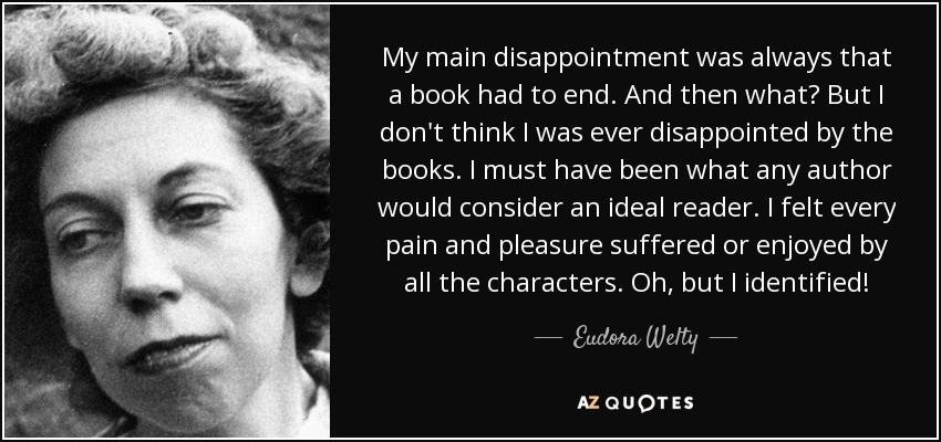 My main disappointment was always that a book had to end. And then what? But I don't think I was ever disappointed by the books. I must have been what any author would consider an ideal reader. I felt every pain and pleasure suffered or enjoyed by all the characters. Oh, but I identified! - Eudora Welty