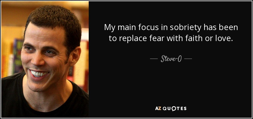 My main focus in sobriety has been to replace fear with faith or love. - Steve-O