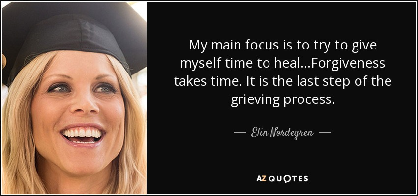 My main focus is to try to give myself time to heal...Forgiveness takes time. It is the last step of the grieving process. - Elin Nordegren