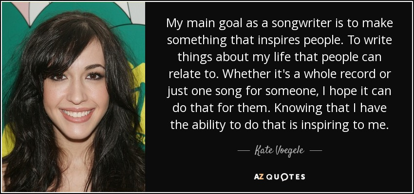 My main goal as a songwriter is to make something that inspires people. To write things about my life that people can relate to. Whether it's a whole record or just one song for someone, I hope it can do that for them. Knowing that I have the ability to do that is inspiring to me. - Kate Voegele