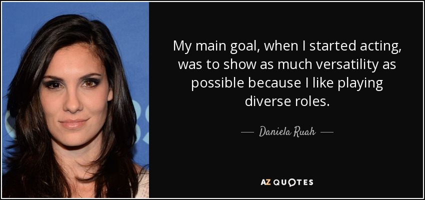 My main goal, when I started acting, was to show as much versatility as possible because I like playing diverse roles. - Daniela Ruah