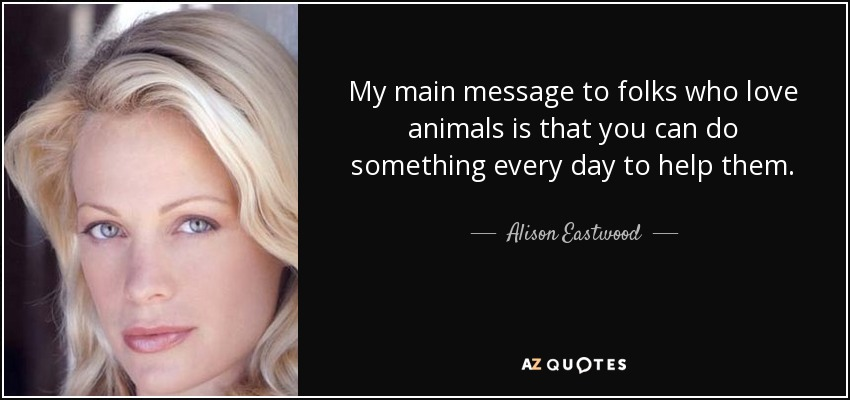 My main message to folks who love animals is that you can do something every day to help them. - Alison Eastwood