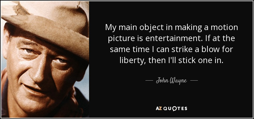 My main object in making a motion picture is entertainment. If at the same time I can strike a blow for liberty, then I'll stick one in. - John Wayne