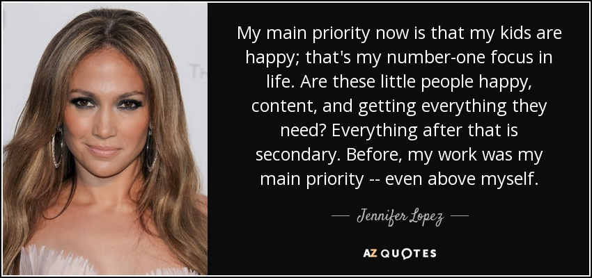 My main priority now is that my kids are happy; that's my number-one focus in life. Are these little people happy, content, and getting everything they need? Everything after that is secondary. Before, my work was my main priority -- even above myself. - Jennifer Lopez