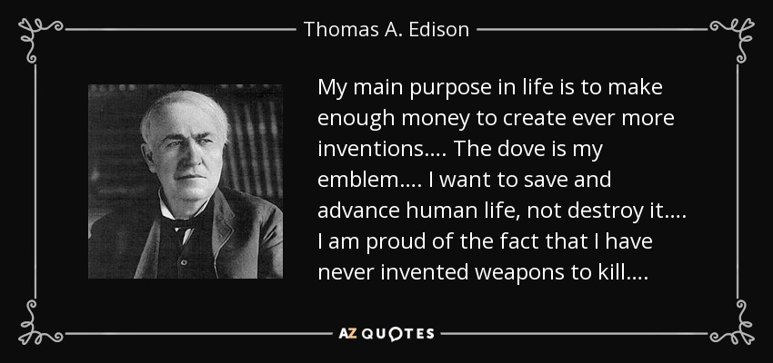 My main purpose in life is to make enough money to create ever more inventions…. The dove is my emblem…. I want to save and advance human life, not destroy it…. I am proud of the fact that I have never invented weapons to kill…. - Thomas A. Edison