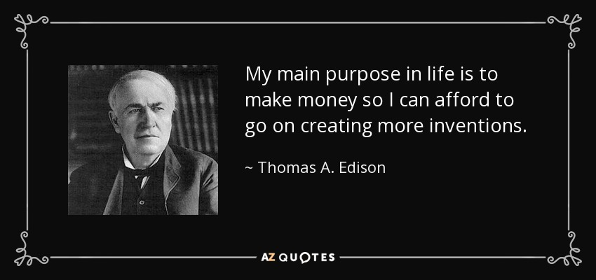 My main purpose in life is to make money so I can afford to go on creating more inventions. - Thomas A. Edison