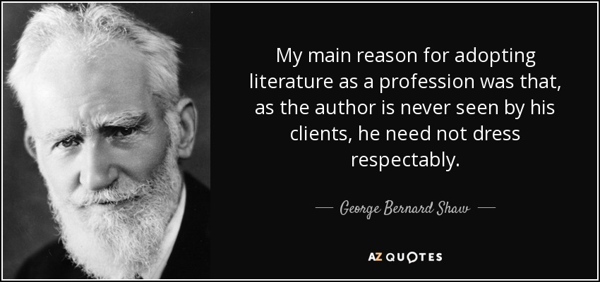 My main reason for adopting literature as a profession was that, as the author is never seen by his clients, he need not dress respectably. - George Bernard Shaw