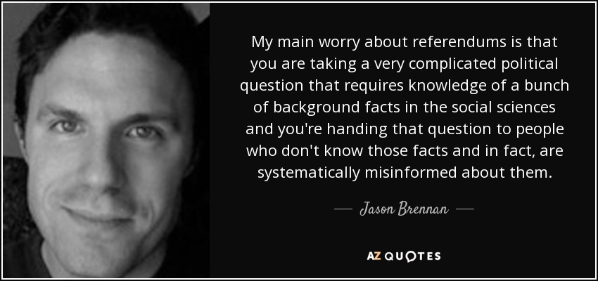 My main worry about referendums is that you are taking a very complicated political question that requires knowledge of a bunch of background facts in the social sciences and you're handing that question to people who don't know those facts and in fact, are systematically misinformed about them. - Jason Brennan