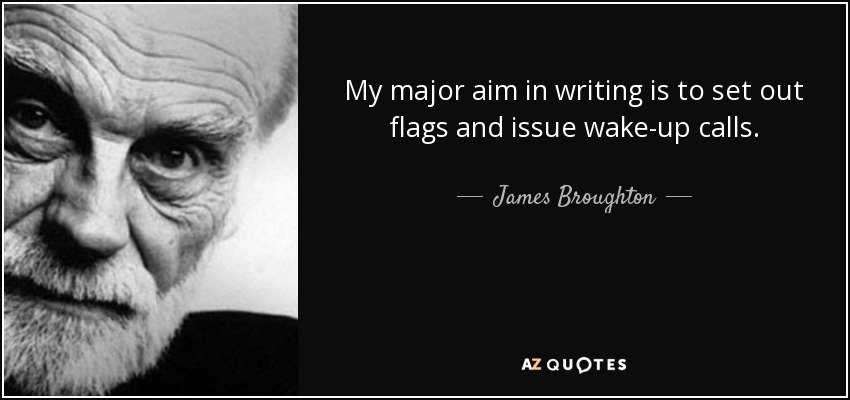 My major aim in writing is to set out flags and issue wake-up calls. - James Broughton