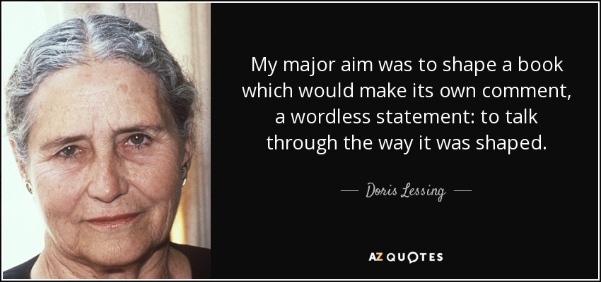 My major aim was to shape a book which would make its own comment, a wordless statement: to talk through the way it was shaped. - Doris Lessing