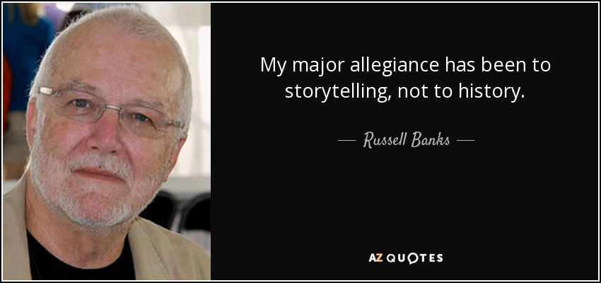 My major allegiance has been to storytelling, not to history. - Russell Banks