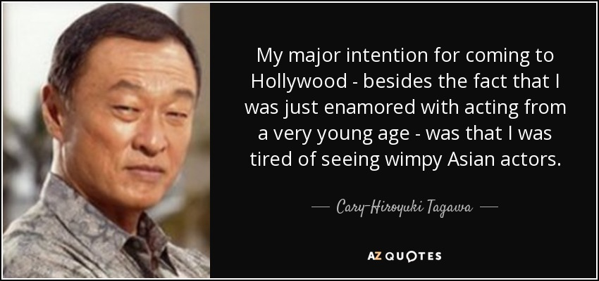 My major intention for coming to Hollywood - besides the fact that I was just enamored with acting from a very young age - was that I was tired of seeing wimpy Asian actors. - Cary-Hiroyuki Tagawa