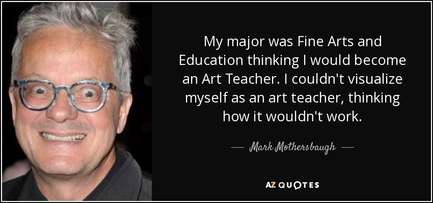 My major was Fine Arts and Education thinking I would become an Art Teacher. I couldn't visualize myself as an art teacher, thinking how it wouldn't work. - Mark Mothersbaugh