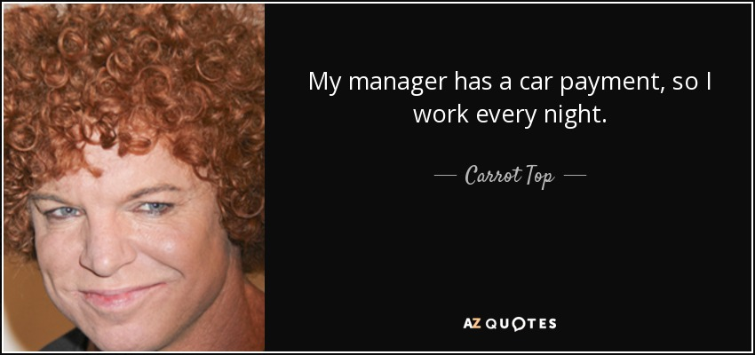 My manager has a car payment, so I work every night. - Carrot Top