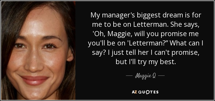 "My manager's biggest dream is for me to be on Letterman. She says, 'Oh, Maggie, will you promise me you'll be on 'Letterman?"" What can I say? I just tell her I can't promise, but I'll try my best. - Maggie Q"
