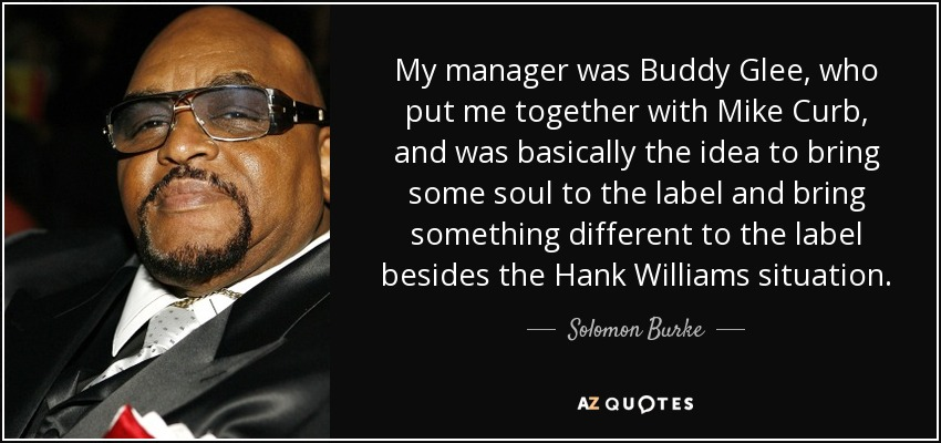 My manager was Buddy Glee, who put me together with Mike Curb, and was basically the idea to bring some soul to the label and bring something different to the label besides the Hank Williams situation. - Solomon Burke
