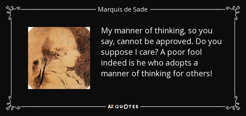 My manner of thinking, so you say, cannot be approved. Do you suppose I care? A poor fool indeed is he who adopts a manner of thinking for others! - Marquis de Sade