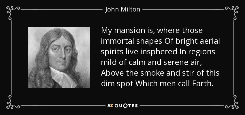 My mansion is, where those immortal shapes Of bright aerial spirits live insphered In regions mild of calm and serene air, Above the smoke and stir of this dim spot Which men call Earth. - John Milton
