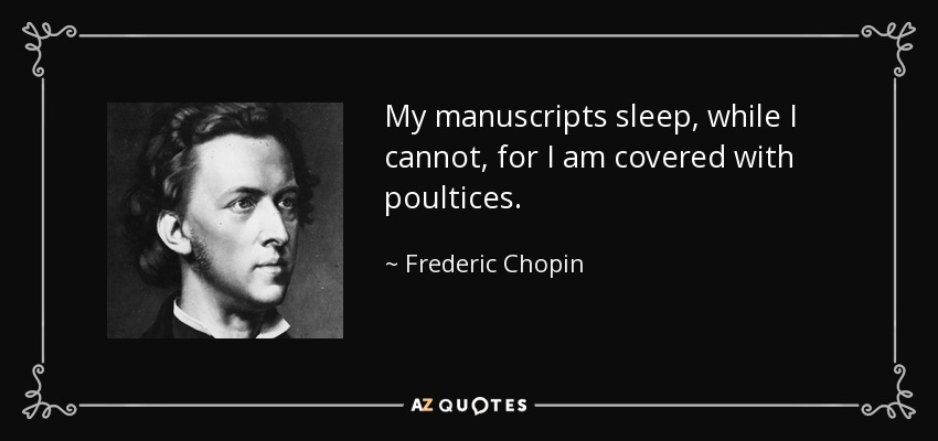 My manuscripts sleep, while I cannot, for I am covered with poultices. - Frederic Chopin