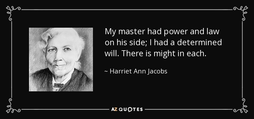 My master had power and law on his side; I had a determined will. There is might in each. - Harriet Ann Jacobs