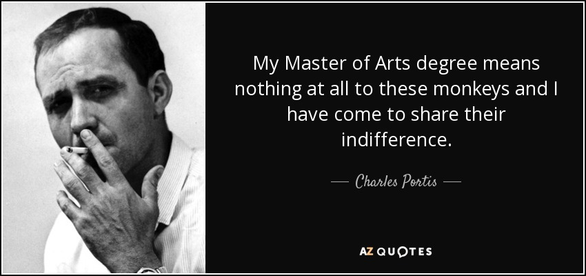 My Master of Arts degree means nothing at all to these monkeys and I have come to share their indifference. - Charles Portis