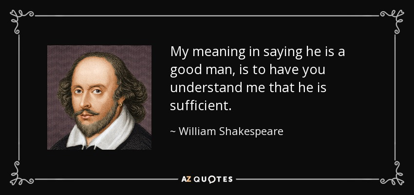 My meaning in saying he is a good man, is to have you understand me that he is sufficient. - William Shakespeare