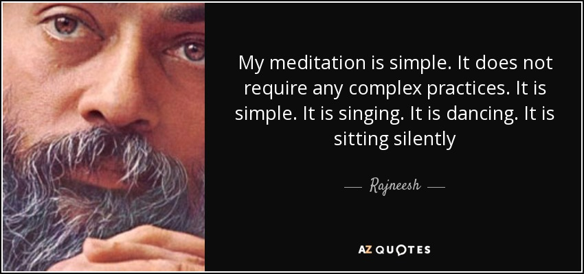 My meditation is simple. It does not require any complex practices. It is simple. It is singing. It is dancing. It is sitting silently - Rajneesh