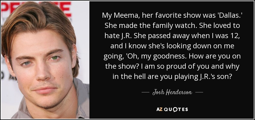 My Meema, her favorite show was 'Dallas.' She made the family watch. She loved to hate J.R. She passed away when I was 12, and I know she's looking down on me going, 'Oh, my goodness. How are you on the show? I am so proud of you and why in the hell are you playing J.R.'s son? - Josh Henderson