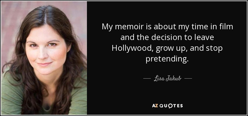 My memoir is about my time in film and the decision to leave Hollywood, grow up, and stop pretending. - Lisa Jakub