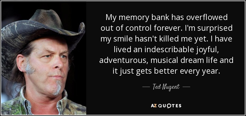 My memory bank has overflowed out of control forever. I'm surprised my smile hasn't killed me yet. I have lived an indescribable joyful, adventurous, musical dream life and it just gets better every year. - Ted Nugent