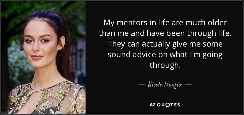 My mentors in life are much older than me and have been through life. They can actually give me some sound advice on what I'm going through. - Nicole Trunfio