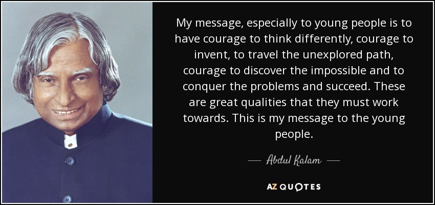 My message, especially to young people is to have courage to think differently, courage to invent, to travel the unexplored path, courage to discover the impossible and to conquer the problems and succeed. These are great qualities that they must work towards. This is my message to the young people. - Abdul Kalam