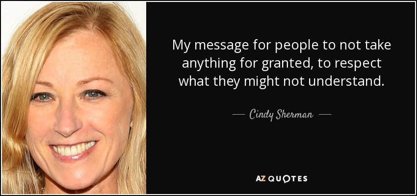 My message for people to not take anything for granted, to respect what they might not understand. - Cindy Sherman