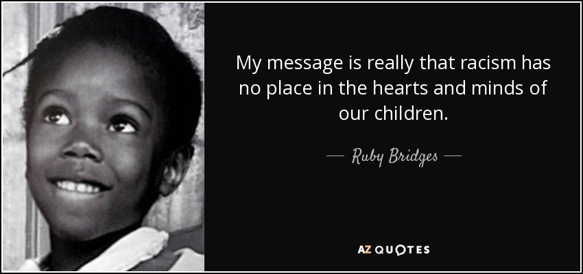 My message is really that racism has no place in the hearts and minds of our children. - Ruby Bridges