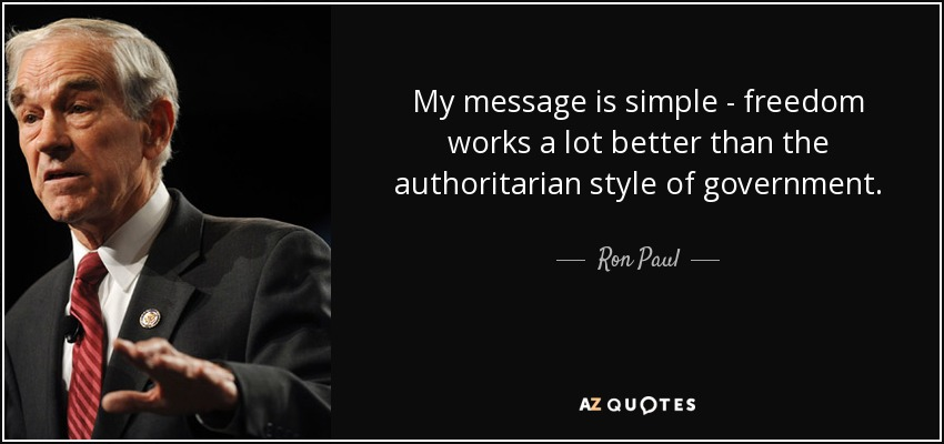 My message is simple - freedom works a lot better than the authoritarian style of government. - Ron Paul