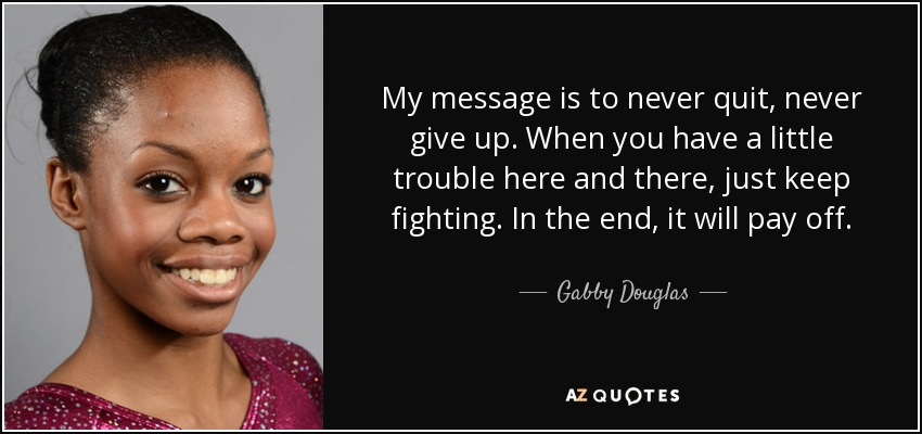 My message is to never quit, never give up. When you have a little trouble here and there, just keep fighting. In the end, it will pay off. - Gabby Douglas